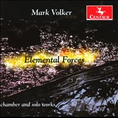 Mark Volker: Elemental Forces - Chamber and Solo Works