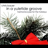 Chris Bauer: In A Yuletide Groove: Harmonica Jazz For The Holidays [Digipak]
